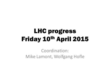 LHC progress Friday 10 th April 2015 Coordination: Mike Lamont, Wolfgang Hofle.