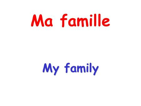 Ma famille My family.