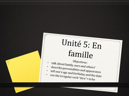 Unité 5: En famille Objectives: talk about family, ours and others' describe personalities and appearance tell one's age and birthday, and the date use.