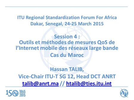 ITU Regional Standardization Forum For Africa Dakar, Senegal, 24-25 March 2015 Session 4 : Outils et méthodes de mesures QoS de l'Internet mobile des réseaux.