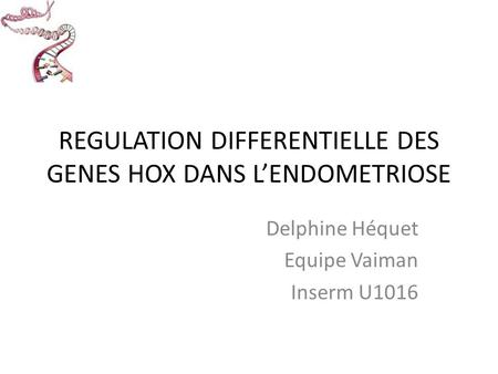 REGULATION DIFFERENTIELLE DES GENES HOX DANS L'ENDOMETRIOSE Delphine Héquet Equipe Vaiman Inserm U1016.