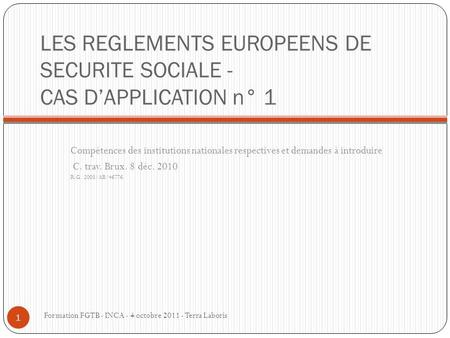 LES REGLEMENTS EUROPEENS DE SECURITE SOCIALE - CAS D'APPLICATION n° 1 Compétences des institutions nationales respectives et demandes à introduire C. trav.