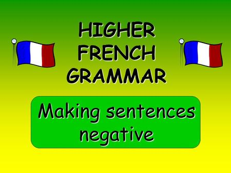 HIGHER FRENCH GRAMMAR Making sentences negative. Negatives you already know NE … PAS NE … JAMAIS = not = never NE is shortened to N' if the verb starts.