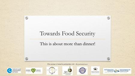 Towards Food Security This is about more than dinner! This seminar is hosted in partnership with | En partenariat avec: