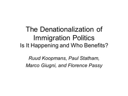 The Denationalization of Immigration Politics Is It Happening and Who Benefits? Ruud Koopmans, Paul Statham, Marco Giugni, and Florence Passy.