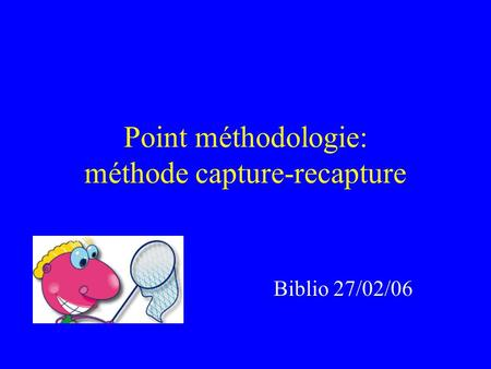 Point méthodologie: méthode capture-recapture Biblio 27/02/06.