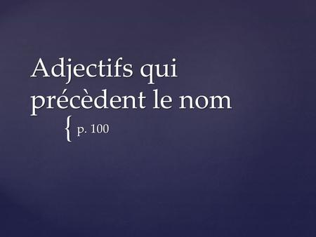 { Adjectifs qui précèdent le nom p. 100. In French most adjectives follow the noun they modify. However, some frequently used adjectives come before the.