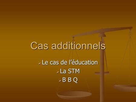 Cas additionnels  Le cas de l'éducation  La STM  B B Q.