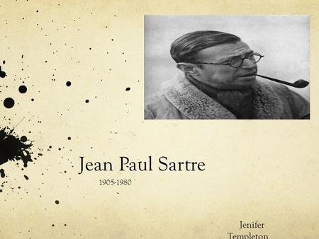 Jean Paul Sartre 1905-1980 Jenifer Templeton.