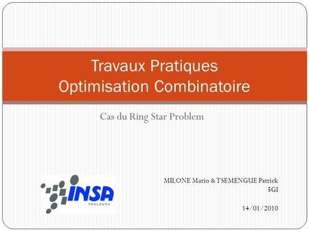 Cas du Ring Star Problem Travaux Pratiques Optimisation Combinatoire MILONE Mario & TSEMENGUE Patrick 5GI 14/01/2010.