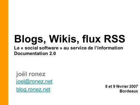 8 et 9 février 2007 Bordeaux Blogs, Wikis, flux RSS Le « social software » au service de l'information Documentation 2.0 blog.ronez.net.