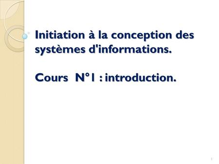 Initiation à la conception des systèmes d'informations. Cours N°1 : introduction. 1.