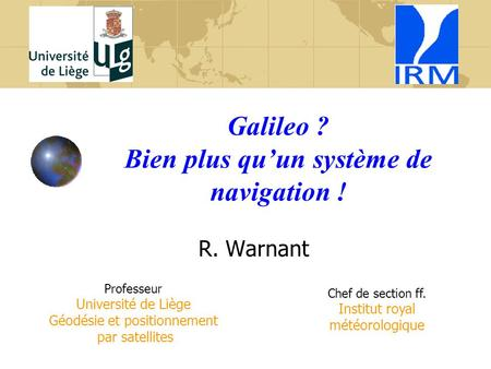 Galileo ? Bien plus qu'un système de navigation ! R. Warnant Professeur Université de Liège Géodésie et positionnement par satellites Chef de section ff.