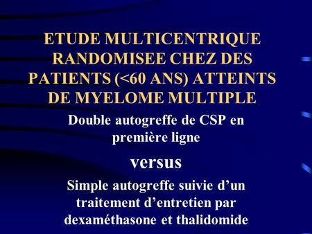 ETUDE MULTICENTRIQUE RANDOMISEE CHEZ DES PATIENTS (<60 ANS) ATTEINTS DE MYELOME MULTIPLE Double autogreffe de CSP en première ligne versus Simple autogreffe.