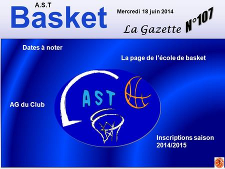 Basket A.S.T La Gazette Mercredi 18 juin 2014 1 La page de l'école de basket Dates à noter AG du Club Inscriptions saison 2014/2015.