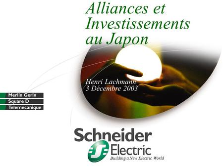 Alliances et Investissements au Japon Henri Lachmann 3 Décembre 2003 Building a New Electric World.