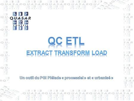 2 QC ETL : Extract Transform Load  QUASAR Conseil  Le Roussillon - 86450 Pleumartin - France  05-49-86-65-41  05-49-86-76-27 