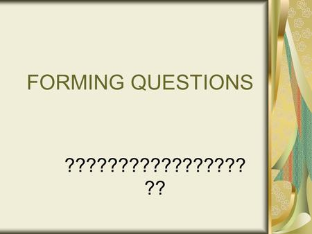 FORMING QUESTIONS ????????????????? ??. 3 WAYS TO ASK YES/NO QUESTIONS 1. Make your voice rise at the end of a sentence (Note: Your voice WILL rise at.