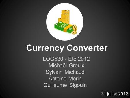 Currency Converter LOG530 - Été 2012 Michaël Groulx Sylvain Michaud Antoine Morin Guillaume Sigouin 31 juillet 2012.