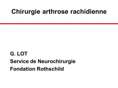 Chirurgie arthrose rachidienne G. LOT Service de Neurochirurgie Fondation Rothschild.