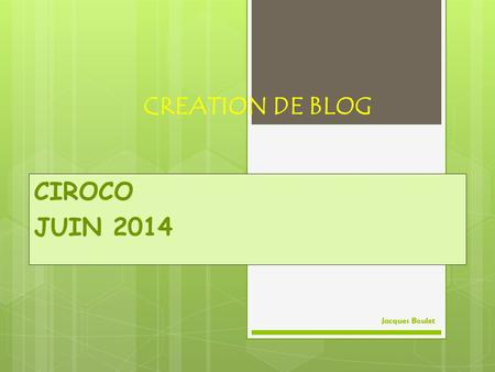 CREATION DE BLOG CIROCO JUIN 2014 Jacques Boulet.