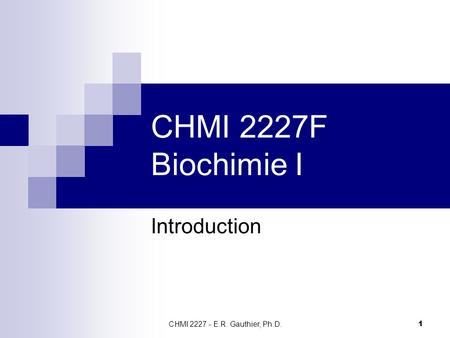 CHMI 2227F Biochimie I Introduction CHMI 2227 - E.R. Gauthier, Ph.D.