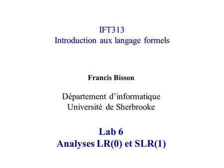 IFT313 Introduction aux langage formels Francis Bisson Département d'informatique Université de Sherbrooke Lab 6 Analyses LR(0) et SLR(1)