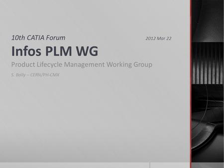 10th CATIA Forum 2012 Mar 22 Infos PLM WG Product Lifecycle Management Working Group S. Bally – CERN/PH-CMX.