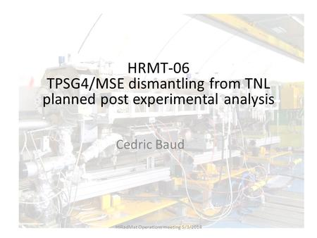 HRMT-06 TPSG4/MSE dismantling from TNL planned post experimental analysis Cedric Baud HiRadMat Operations meeting 5/3/2014.