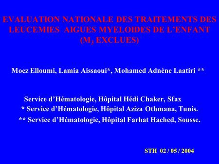 EVALUATION NATIONALE DES TRAITEMENTS DES LEUCEMIES AIGUES MYELOIDES DE L'ENFANT (M 3 EXCLUES) Moez Elloumi, Lamia Aissaoui*, Mohamed Adnène Laatiri **