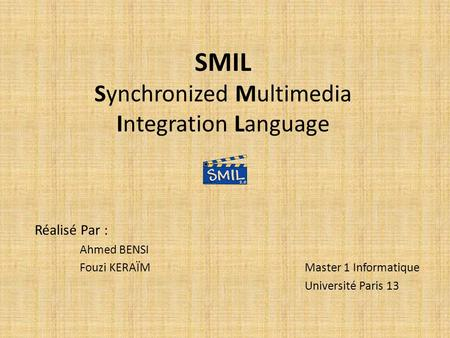 SMIL Synchronized Multimedia Integration Language Réalisé Par : Ahmed BENSI Fouzi KERAÏMMaster 1 Informatique Université Paris 13.