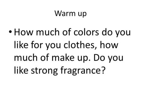 Warm up How much of colors do you like for you clothes, how much of make up. Do you like strong fragrance?
