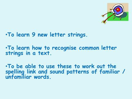 To learn 9 new letter strings. To learn how to recognise common letter strings in a text. To be able to use these to work out the spelling link and sound.