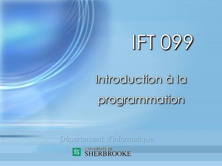 1 IFT 099 Introduction à la programmation. 2 Plan du cours (sem. 1) 1.Introduction - les ordinateurs 2.La programmation procédurale 3.La programmation.