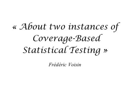 « About two instances of Coverage-Based Statistical Testing » Frédéric Voisin.