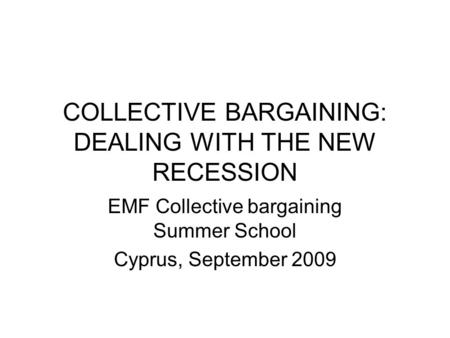 COLLECTIVE BARGAINING: DEALING WITH THE NEW RECESSION EMF Collective bargaining Summer School Cyprus, September 2009.