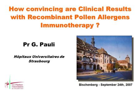 How convincing are Clinical Results with Recombinant Pollen Allergens Immunotherapy ? Pr G. Pauli Hôpitaux Universitaires de Strasbourg Bischenberg - September.