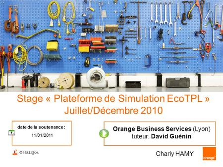 © Stage « Plateforme de Simulation EcoTPL » Juillet/Décembre 2010 date de la soutenance : 11/01/2011 Charly HAMY Orange Business Services (Lyon)