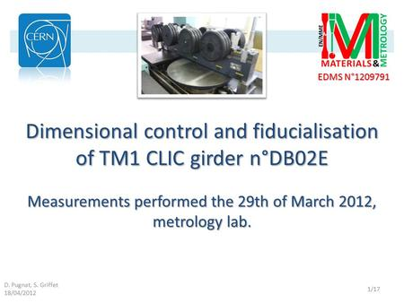 D. Pugnat, S. Griffet 18/04/2012 EDMS N°1209791 1/17 Dimensional control and fiducialisation of TM1 CLIC girder n°DB02E Measurements performed the 29th.