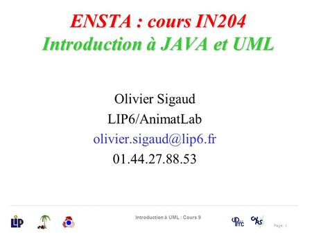 Page : 1 Introduction à UML : Cours 9 ENSTA : cours IN204 Introduction à JAVA et UML Olivier Sigaud LIP6/AnimatLab 01.44.27.88.53.