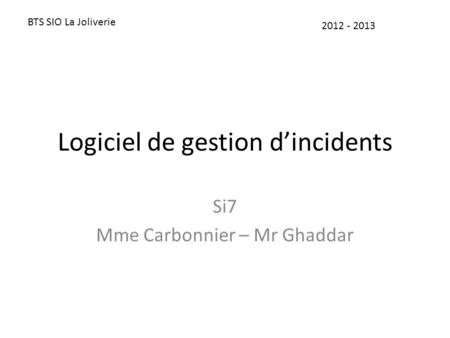 Logiciel de gestion d'incidents Si7 Mme Carbonnier – Mr Ghaddar BTS SIO La Joliverie 2012 - 2013.