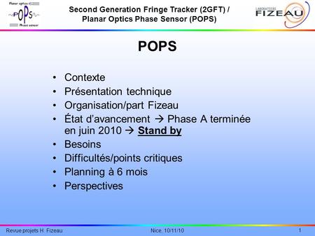Second Generation Fringe Tracker (2GFT) / Planar Optics Phase Sensor (POPS) 1 Nice, 10/11/10 Revue projets H. Fizeau POPS Contexte Présentation technique.