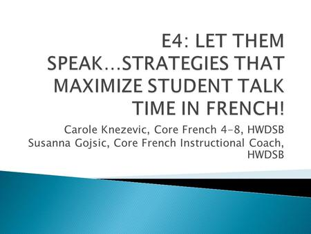 Carole Knezevic, Core French 4-8, HWDSB Susanna Gojsic, Core French Instructional Coach, HWDSB.