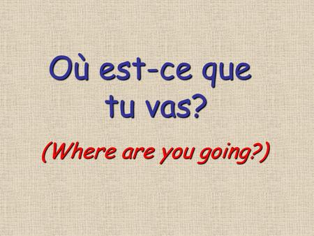 Où est-ce que tu vas? tu vas? (Where are you going?)