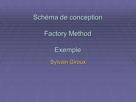 Schéma de conception Factory Method Exemple Sylvain Giroux.