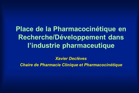 Place de la Pharmacocinétique en Recherche/Développement dans l'industrie pharmaceutique Xavier Declèves Chaire de Pharmacie Clinique et Pharmacocinétique.