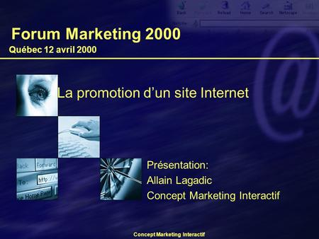 Concept Marketing Interactif Forum Marketing 2000 La promotion d'un site Internet Québec 12 avril 2000 Présentation: Allain Lagadic Concept Marketing Interactif.