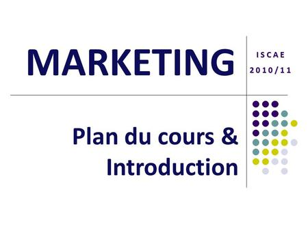 MARKETING I S C A E 2 0 1 0 / 1 1 Plan du cours & Introduction.