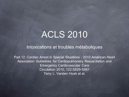 ACLS 2010 Intoxications et troubles métaboliques Part 12: Cardiac Arrest in Special Situations : 2010 American Heart Association Guidelines for Cardiopulmonary.
