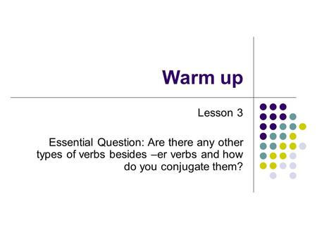 Warm up Lesson 3 Essential Question: Are there any other types of verbs besides –er verbs and how do you conjugate them?